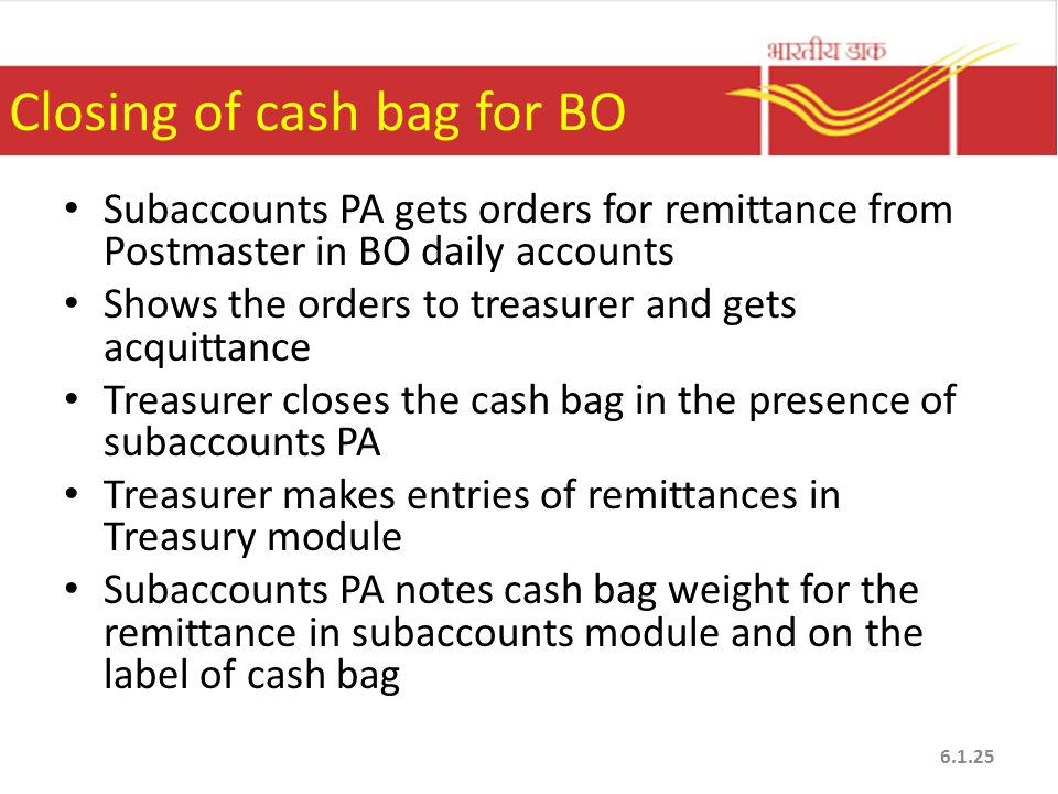 Closing of cash bag for BO Subaccounts PA gets orders for remittance from Postmaster in BO daily accounts Shows the orders to treasurer and gets acquittance Treasurer closes the cash bag in the presence of subaccounts PA Treasurer makes entries of remittances in Treasury module Subaccounts PA notes cash bag weight for the remittance in subaccounts module and on the label of cash bag 6.1.25