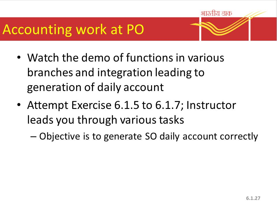 Accounting work at PO Watch the demo of functions in various branches and integration leading to generation of daily account Attempt Exercise 6.1.5 to 6.1.7; Instructor leads you through various tasks – Objective is to generate SO daily account correctly 6.1.27