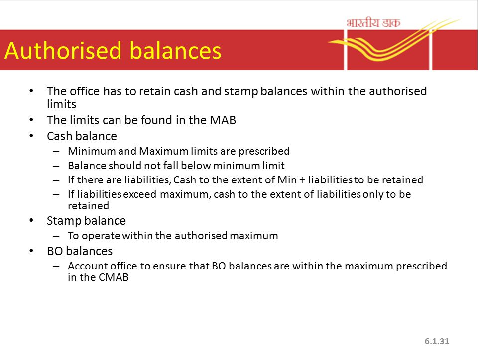 Authorised balances The office has to retain cash and stamp balances within the authorised limits The limits can be found in the MAB Cash balance – Minimum and Maximum limits are prescribed – Balance should not fall below minimum limit – If there are liabilities, Cash to the extent of Min + liabilities to be retained – If liabilities exceed maximum, cash to the extent of liabilities only to be retained Stamp balance – To operate within the authorised maximum BO balances – Account office to ensure that BO balances are within the maximum prescribed in the CMAB 6.1.31