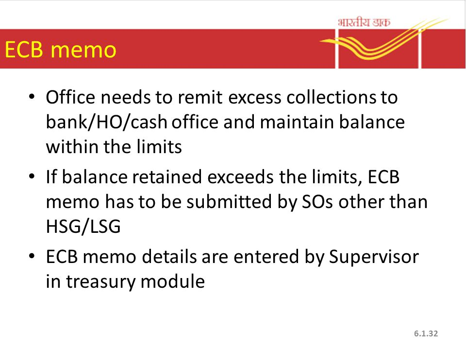 ECB memo Office needs to remit excess collections to bank/HO/cash office and maintain balance within the limits If balance retained exceeds the limits, ECB memo has to be submitted by SOs other than HSG/LSG ECB memo details are entered by Supervisor in treasury module 6.1.32