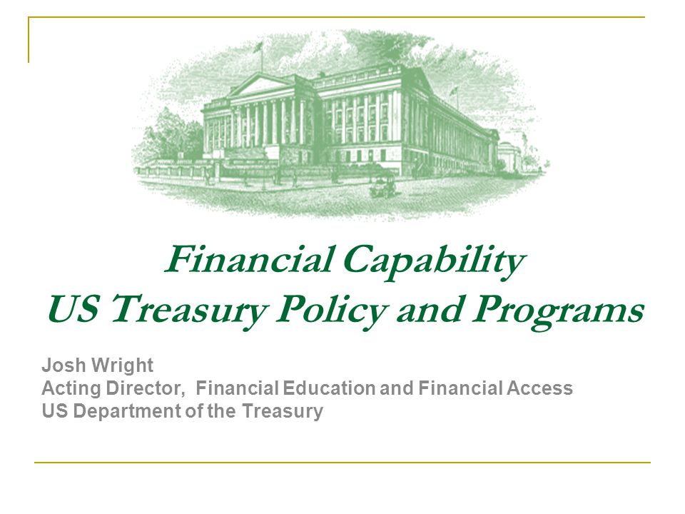 Financial Capability US Treasury Policy and Programs Josh Wright Acting Director, Financial Education and Financial Access US Department of the Treasury 0