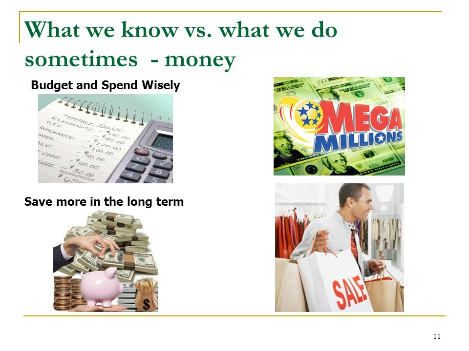 What we know vs. what we do sometimes - money Budget and Spend Wisely Save more in the long term 11