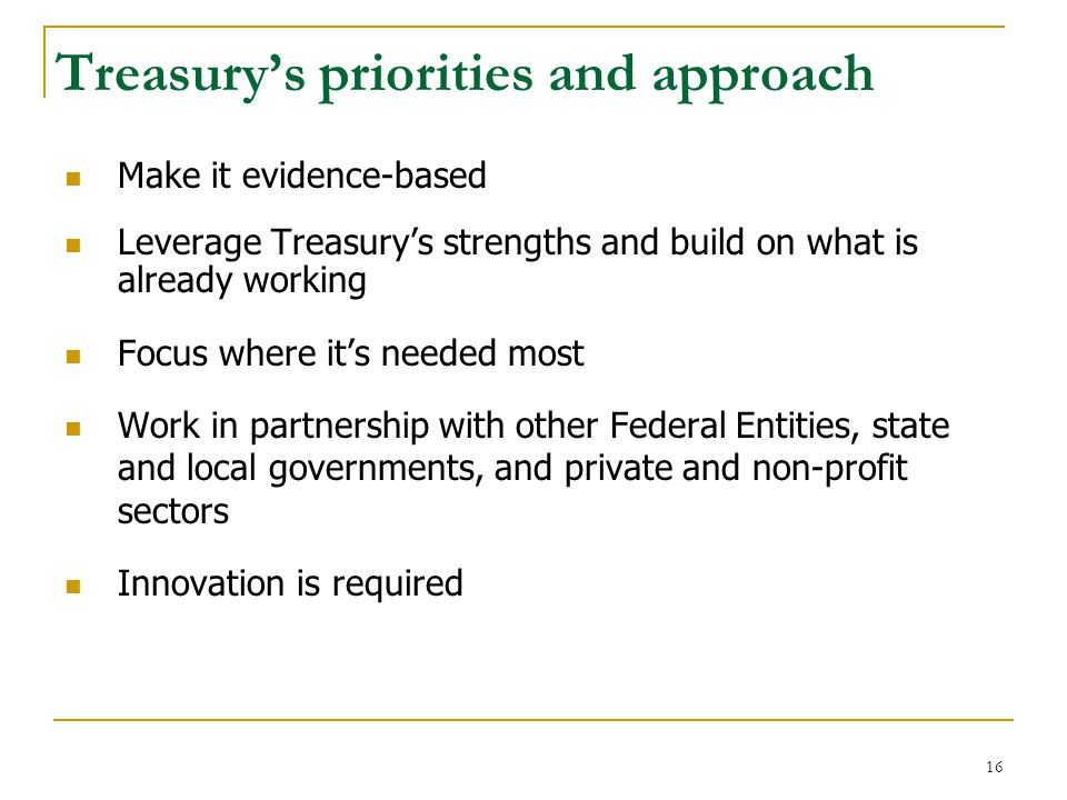 Treasury's priorities and approach Make it evidence-based Leverage Treasury's strengths and build on what is already working Focus where it's needed most Work in partnership with other Federal Entities, state and local governments, and private and non-profit sectors Innovation is required 16