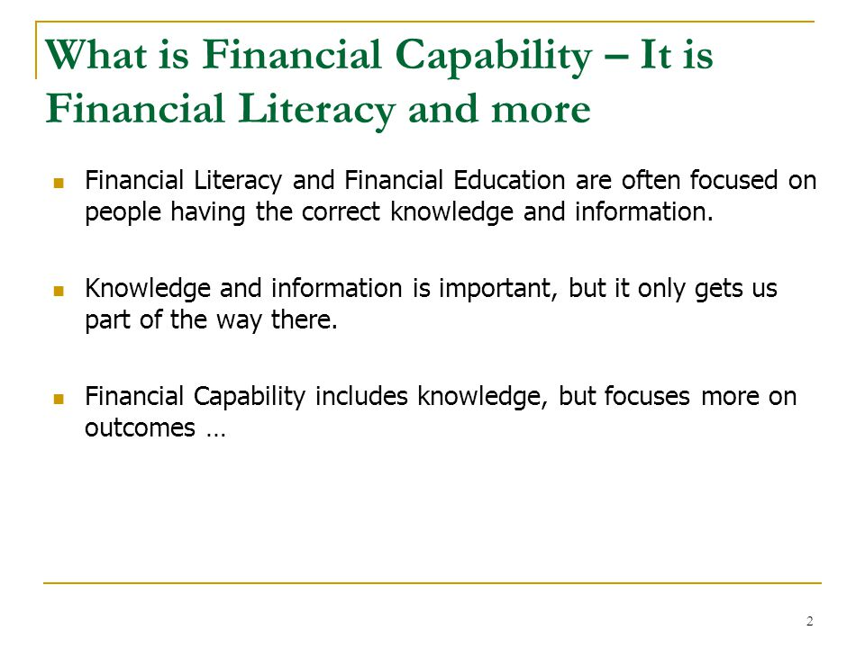 Financial capability has three parts Financial Access Financial Education Financial Capability Ability of individuals to make and execute good financial choices for themselves and their families Financial skills and knowledge Access to appropriate financial products Consumer Protection No Tricks and Traps 3