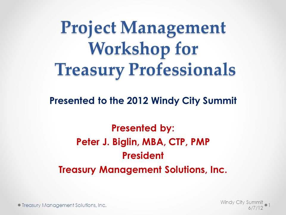 Project Management Workshop for Treasury Professionals Presented to the 2012 Windy City Summit Presented by: Peter J.