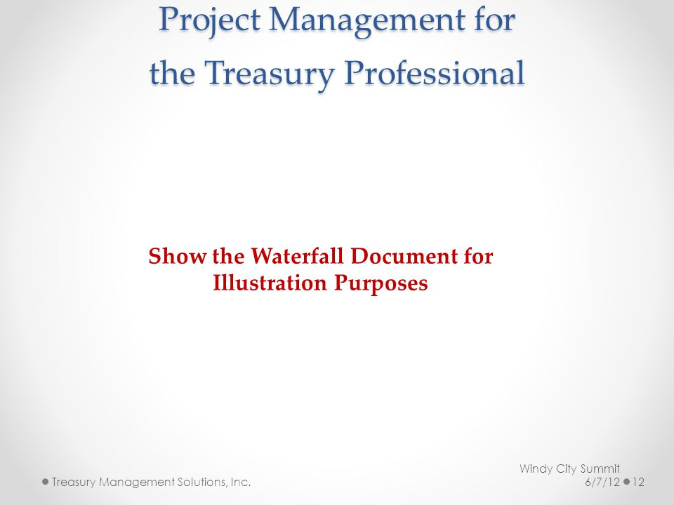 Project Management for the Treasury Professional Windy City Summit 6/7/12Treasury Management Solutions, Inc.12 Show the Waterfall Document for Illustration Purposes