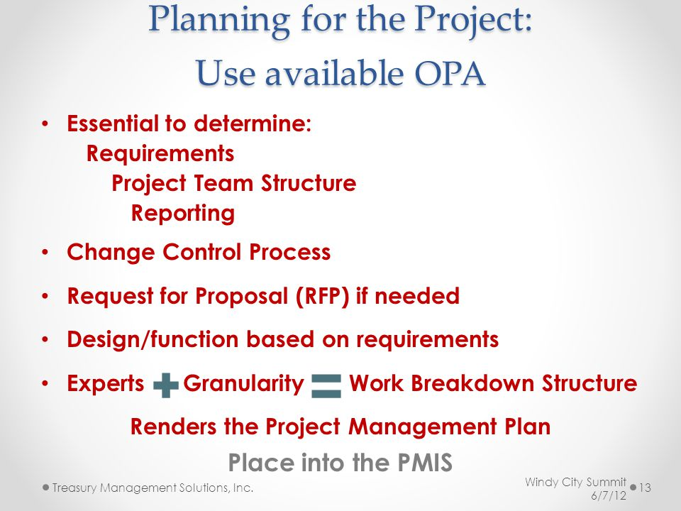 Planning for the Project: Use available OPA Essential to determine: Requirements Project Team Structure Reporting Change Control Process Request for Proposal (RFP) if needed Design/function based on requirements Experts Granularity Work Breakdown Structure Renders the Project Management Plan Place into the PMIS Windy City Summit 6/7/12 Treasury Management Solutions, Inc.13