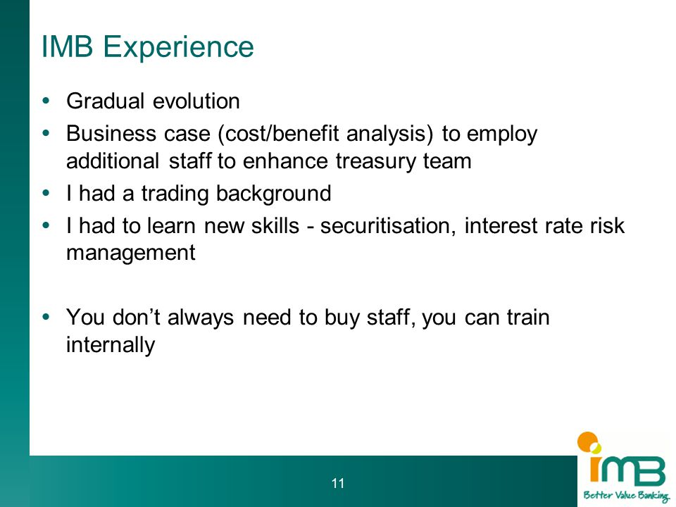 IMB Experience  Gradual evolution  Business case (cost/benefit analysis) to employ additional staff to enhance treasury team  I had a trading background  I had to learn new skills - securitisation, interest rate risk management  You don't always need to buy staff, you can train internally 11