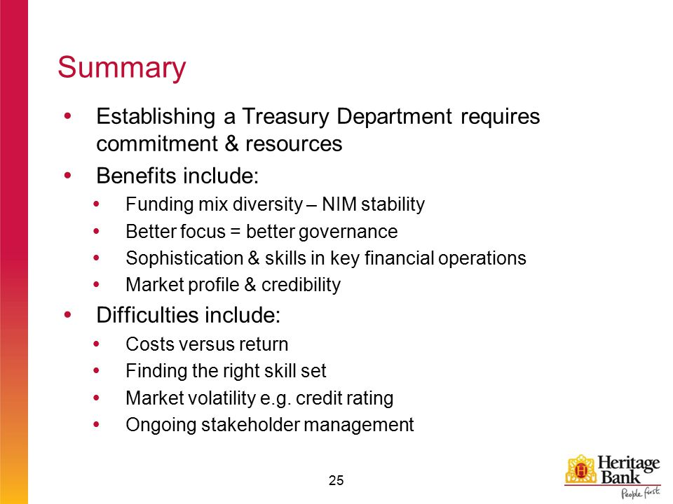 Summary  Establishing a Treasury Department requires commitment & resources  Benefits include:  Funding mix diversity – NIM stability  Better focus = better governance  Sophistication & skills in key financial operations  Market profile & credibility  Difficulties include:  Costs versus return  Finding the right skill set  Market volatility e.g.