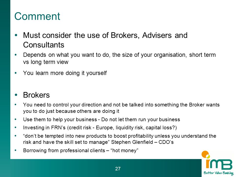 Comment  Must consider the use of Brokers, Advisers and Consultants  Depends on what you want to do, the size of your organisation, short term vs long term view  You learn more doing it yourself  Brokers  You need to control your direction and not be talked into something the Broker wants you to do just because others are doing it  Use them to help your business - Do not let them run your business  Investing in FRN's (credit risk - Europe, liquidity risk, capital loss )  don't be tempted into new products to boost profitability unless you understand the risk and have the skill set to manage Stephen Glenfield – CDO's  Borrowing from professional clients – hot money 27