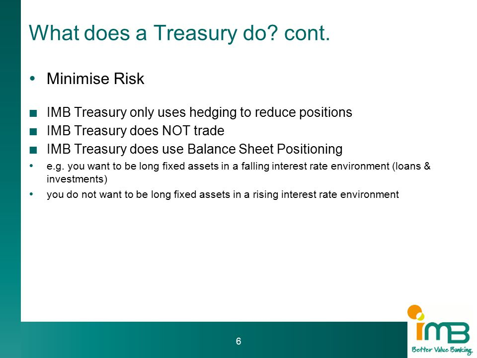 IMB Experience  Dealers – 3 FTE  BDM's – 3 FTE  Risk – 1 FTE  Settlements (Back Office) – 1 FTE  Accounts (Middle Office) – 1 FTE  Securitisation  Issued by Treasury but maintained by Accounts (Middle Office) Need to consider:  Do you buy vs.