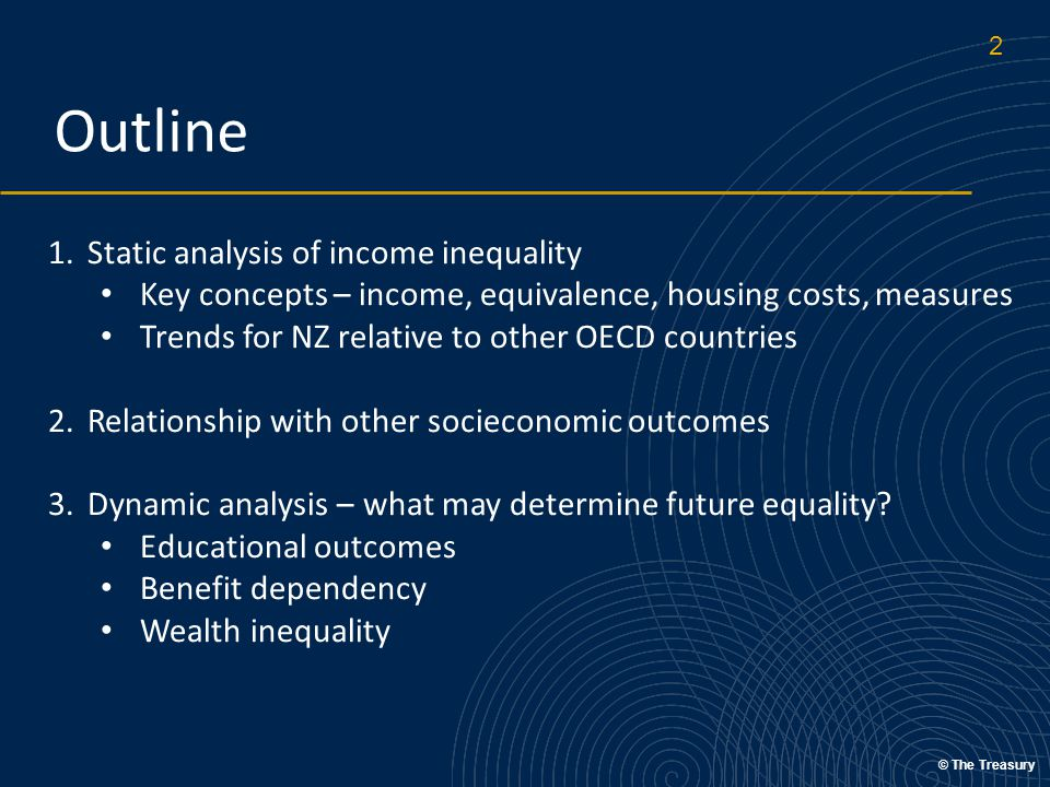 © The Treasury Outline 1.Static analysis of income inequality Key concepts – income, equivalence, housing costs, measures Trends for NZ relative to other OECD countries 2.Relationship with other socieconomic outcomes 3.Dynamic analysis – what may determine future equality.
