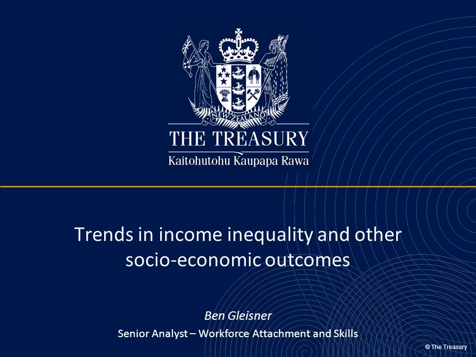 © The Treasury Trends in income inequality and other socio-economic outcomes Ben Gleisner Senior Analyst – Workforce Attachment and Skills