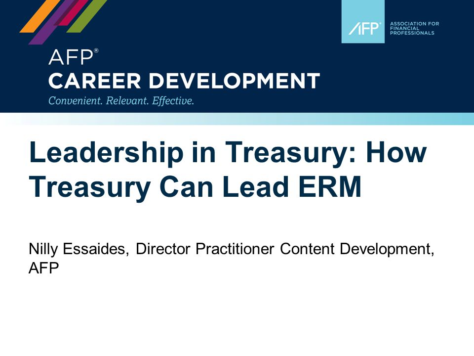 Leadership in Treasury: How Treasury Can Lead ERM Nilly Essaides, Director Practitioner Content Development, AFP
