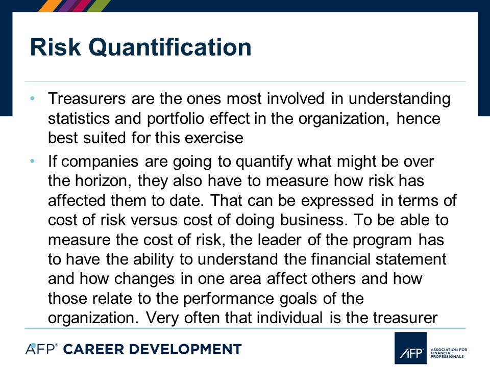 Risk Quantification Treasurers are the ones most involved in understanding statistics and portfolio effect in the organization, hence best suited for this exercise If companies are going to quantify what might be over the horizon, they also have to measure how risk has affected them to date.