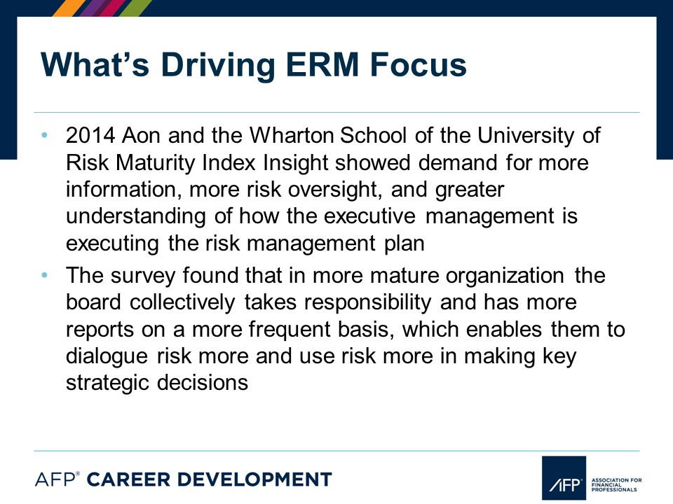 What's Driving ERM Focus 2014 Aon and the Wharton School of the University of Risk Maturity Index Insight showed demand for more information, more risk oversight, and greater understanding of how the executive management is executing the risk management plan The survey found that in more mature organization the board collectively takes responsibility and has more reports on a more frequent basis, which enables them to dialogue risk more and use risk more in making key strategic decisions