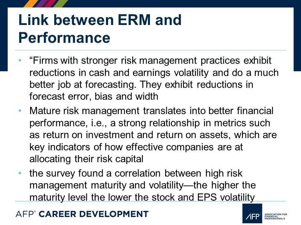 Link between ERM and Performance Firms with stronger risk management practices exhibit reductions in cash and earnings volatility and do a much better job at forecasting.