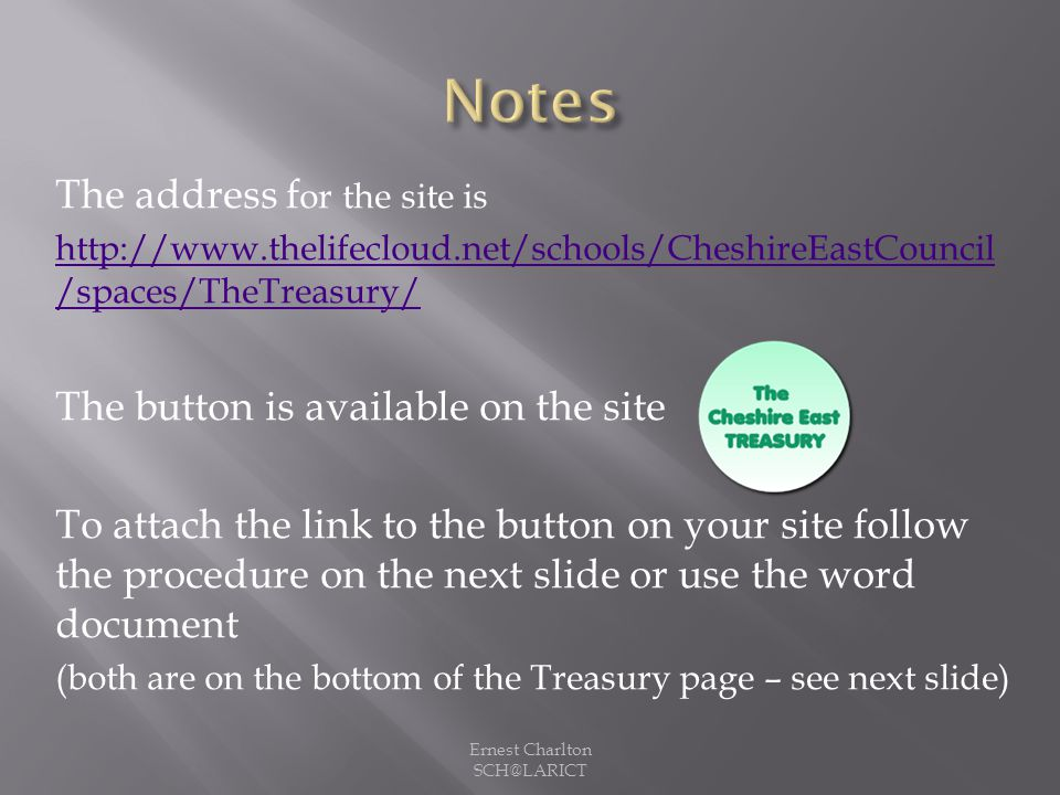 The address f or the site is http://www.thelifecloud.net/schools/CheshireEastCouncil /spaces/TheTreasury/ The button is available on the site To attach the link to the button on your site follow the procedure on the next slide or use the word document (both are on the bottom of the Treasury page – see next slide) Ernest Charlton SCH@LARICT