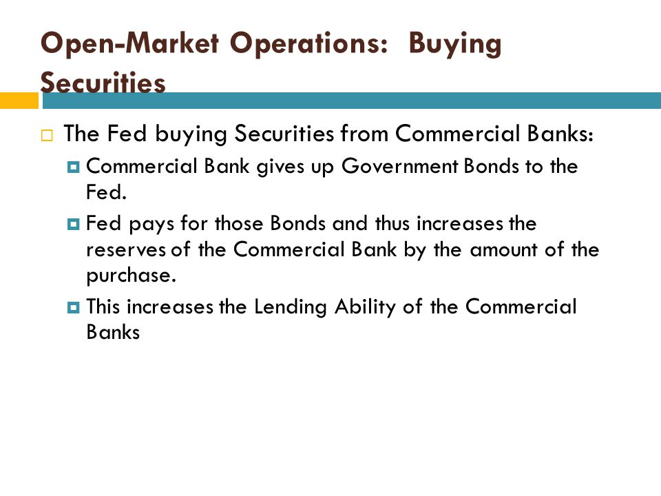 Open-Market Operations: Buying Securities  When the Fed Buys Securities (from Commercial Banks or the Public) the reserves of the Commercial Banks wi