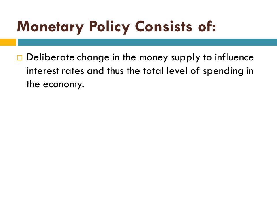 Monetary Policy Consists of:  Deliberate change in the money supply to influence interest rates and thus the total level of spending in the economy.
