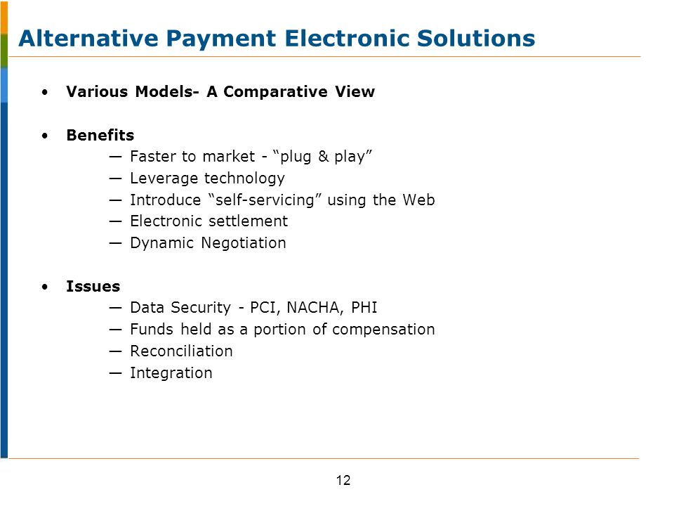 Various Models- A Comparative View Benefits — Faster to market - plug & play — Leverage technology — Introduce self-servicing using the Web — Electronic settlement — Dynamic Negotiation Issues — Data Security - PCI, NACHA, PHI — Funds held as a portion of compensation — Reconciliation — Integration 12 Alternative Payment Electronic Solutions