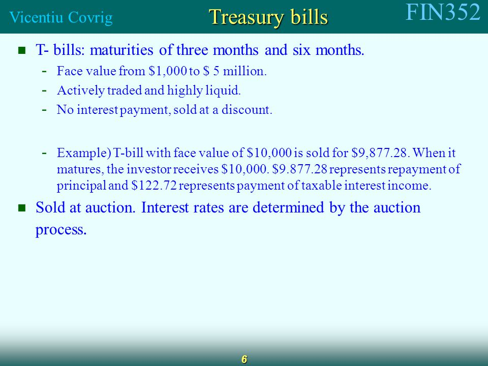 FIN352 Vicentiu Covrig 6 Treasury bills T- bills: maturities of three months and six months.