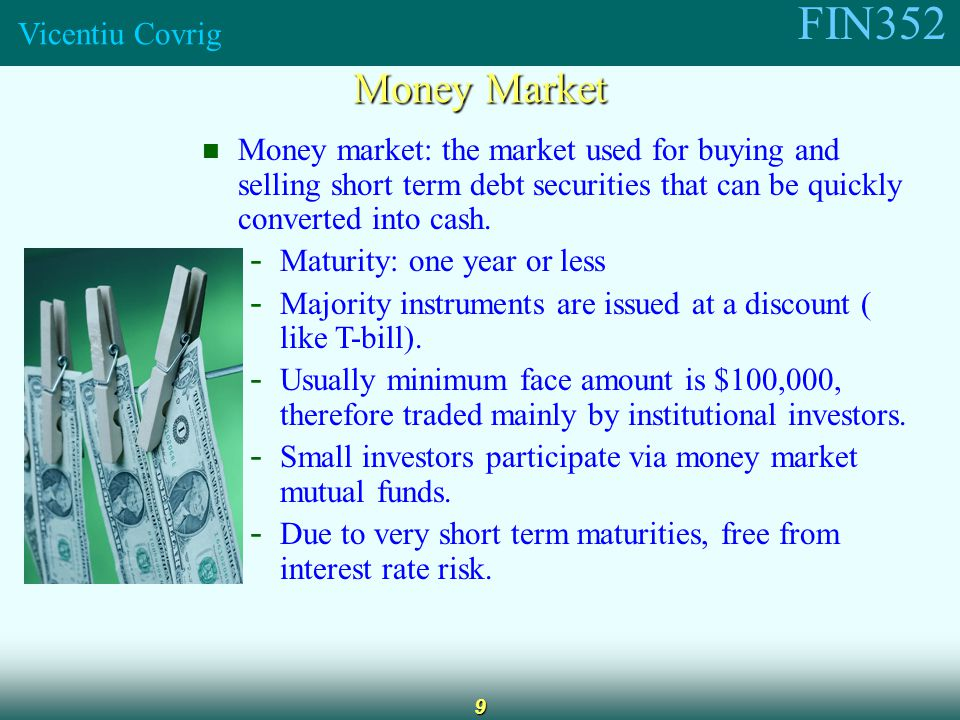 FIN352 Vicentiu Covrig 9 Money Market Money market: the market used for buying and selling short term debt securities that can be quickly converted into cash.