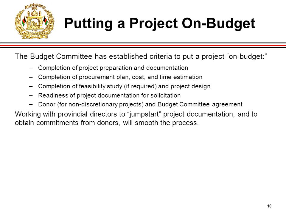 10 Putting a Project On-Budget The Budget Committee has established criteria to put a project on-budget: –Completion of project preparation and documentation –Completion of procurement plan, cost, and time estimation –Completion of feasibility study (if required) and project design –Readiness of project documentation for solicitation –Donor (for non-discretionary projects) and Budget Committee agreement Working with provincial directors to jumpstart project documentation, and to obtain commitments from donors, will smooth the process.