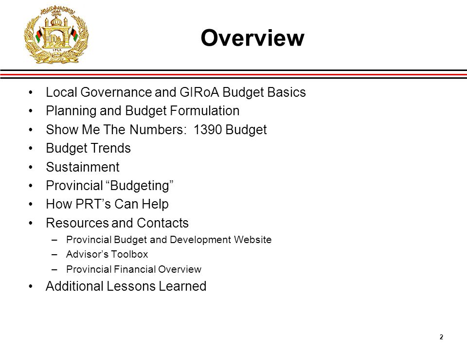 2 Overview Local Governance and GIRoA Budget Basics Planning and Budget Formulation Show Me The Numbers: 1390 Budget Budget Trends Sustainment Provincial Budgeting How PRT's Can Help Resources and Contacts –Provincial Budget and Development Website –Advisor's Toolbox –Provincial Financial Overview Additional Lessons Learned