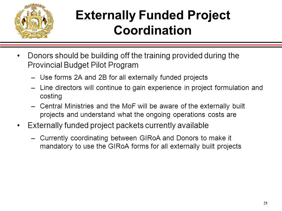 31 Externally Funded Project Coordination Donors should be building off the training provided during the Provincial Budget Pilot Program –Use forms 2A and 2B for all externally funded projects –Line directors will continue to gain experience in project formulation and costing –Central Ministries and the MoF will be aware of the externally built projects and understand what the ongoing operations costs are Externally funded project packets currently available –Currently coordinating between GIRoA and Donors to make it mandatory to use the GIRoA forms for all externally built projects