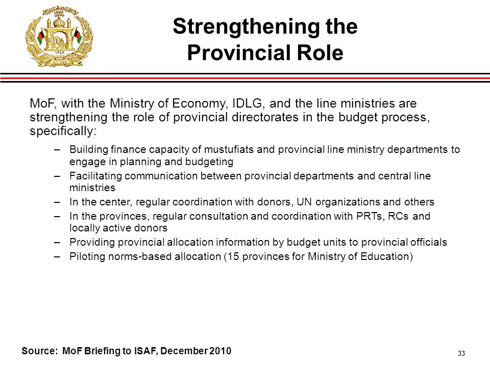 33 Strengthening the Provincial Role MoF, with the Ministry of Economy, IDLG, and the line ministries are strengthening the role of provincial directorates in the budget process, specifically: –Building finance capacity of mustufiats and provincial line ministry departments to engage in planning and budgeting –Facilitating communication between provincial departments and central line ministries –In the center, regular coordination with donors, UN organizations and others –In the provinces, regular consultation and coordination with PRTs, RCs and locally active donors –Providing provincial allocation information by budget units to provincial officials –Piloting norms-based allocation (15 provinces for Ministry of Education) Source: MoF Briefing to ISAF, December 2010