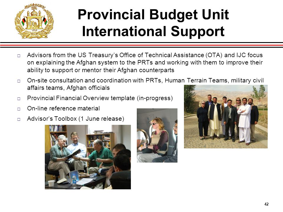 42 Provincial Budget Unit International Support  Advisors from the US Treasury's Office of Technical Assistance (OTA) and IJC focus on explaining the Afghan system to the PRTs and working with them to improve their ability to support or mentor their Afghan counterparts  On-site consultation and coordination with PRTs, Human Terrain Teams, military civil affairs teams, Afghan officials  Provincial Financial Overview template (in-progress)  On-line reference material  Advisor's Toolbox (1 June release)