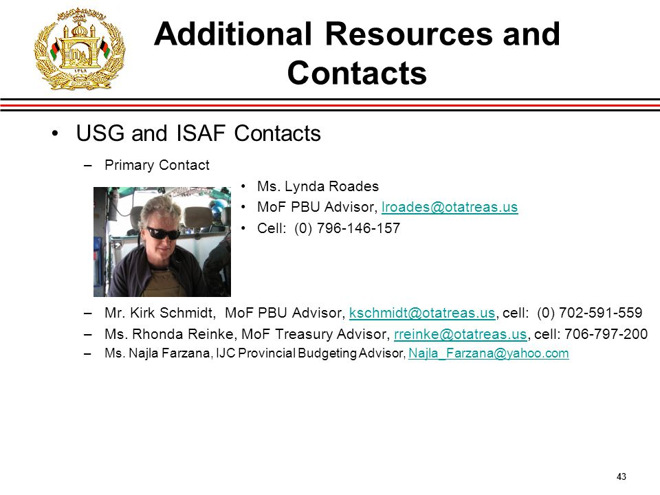 43 Additional Resources and Contacts USG and ISAF Contacts –Primary Contact Ms.