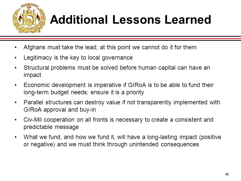 45 Additional Lessons Learned Afghans must take the lead; at this point we cannot do it for them Legitimacy is the key to local governance Structural problems must be solved before human capital can have an impact Economic development is imperative if GIRoA is to be able to fund their long-term budget needs; ensure it is a priority Parallel structures can destroy value if not transparently implemented with GIRoA approval and buy-in Civ-Mil cooperation on all fronts is necessary to create a consistent and predictable message What we fund, and how we fund it, will have a long-lasting impact (positive or negative) and we must think through unintended consequences