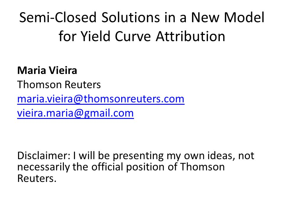 Semi-Closed Solutions in a New Model for Yield Curve Attribution Maria Vieira Thomson Reuters maria.vieira@thomsonreuters.com vieira.maria@gmail.com Disclaimer: I will be presenting my own ideas, not necessarily the official position of Thomson Reuters.