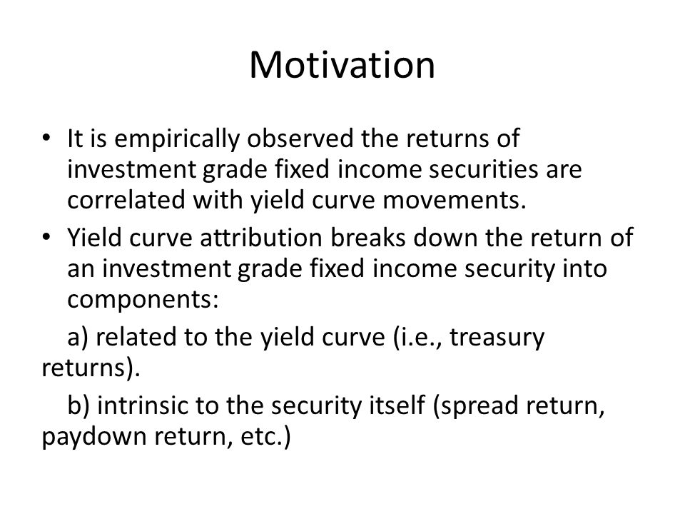 Motivation It is empirically observed the returns of investment grade fixed income securities are correlated with yield curve movements.