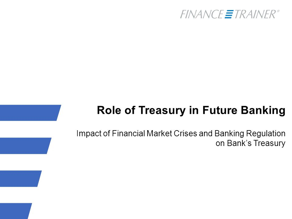Role of Treasury in Future Banking Impact of Financial Market Crises and Banking Regulation on Bank's Treasury