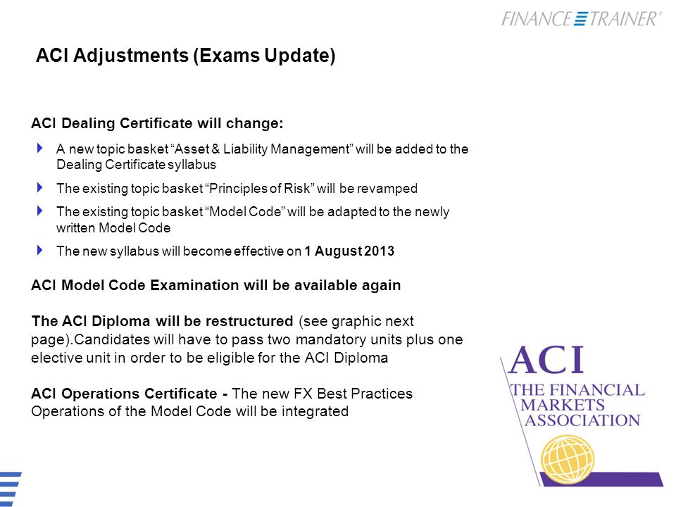 ACI Adjustments (Exams Update) ACI Dealing Certificate will change:  A new topic basket Asset & Liability Management will be added to the Dealing Certificate syllabus  The existing topic basket Principles of Risk will be revamped  The existing topic basket Model Code will be adapted to the newly written Model Code  The new syllabus will become effective on 1 August 2013 ACI Model Code Examination will be available again The ACI Diploma will be restructured (see graphic next page).Candidates will have to pass two mandatory units plus one elective unit in order to be eligible for the ACI Diploma ACI Operations Certificate - The new FX Best Practices Operations of the Model Code will be integrated