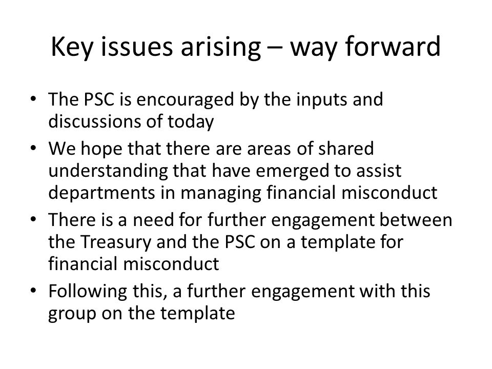 Key issues arising – way forward The PSC will continue to put pressure on departments to recover funds lost through financial misconduct We need to explore standing operating procedures for dealing with financial misconduct There is a need for accounting officers to regards matters of financial misconduct as strategic management matters