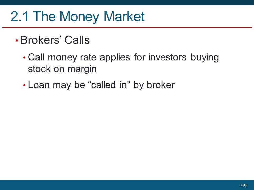 2-10 2.1 The Money Market Brokers' Calls Call money rate applies for investors buying stock on margin Loan may be called in by broker