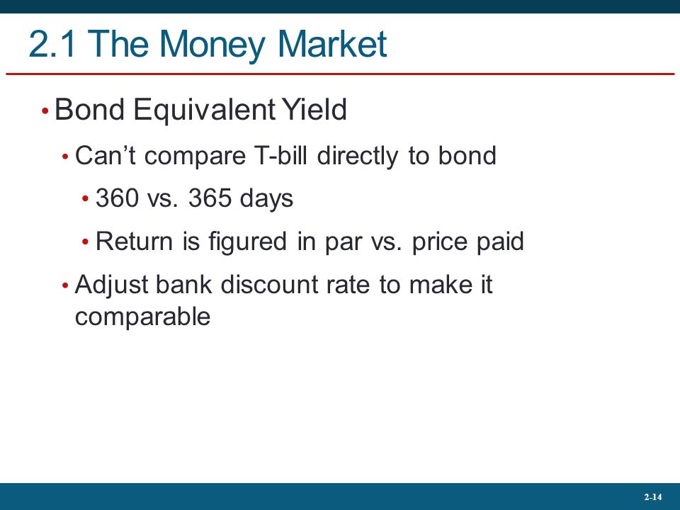 2-14 2.1 The Money Market Bond Equivalent Yield Can't compare T-bill directly to bond 360 vs.