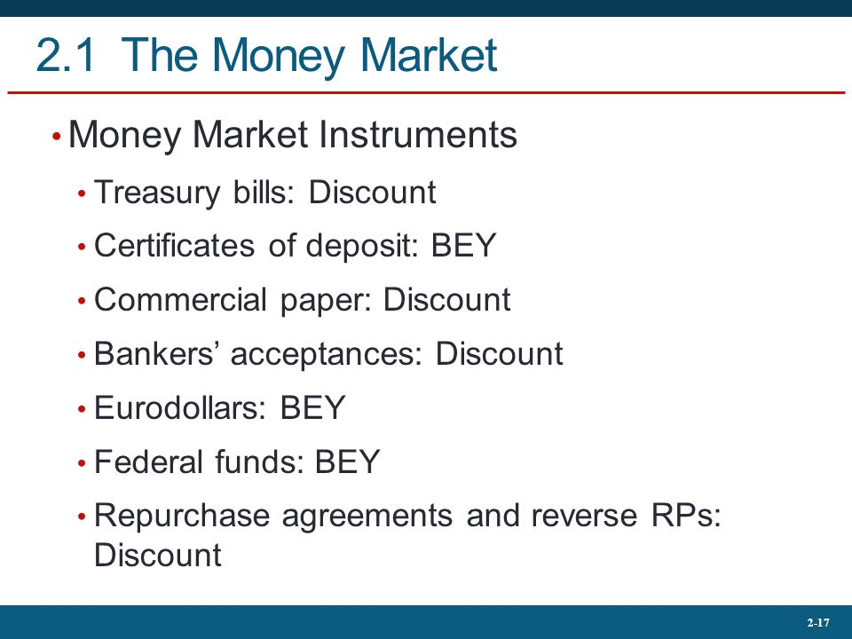 2-17 2.1 The Money Market Money Market Instruments Treasury bills: Discount Certificates of deposit: BEY Commercial paper: Discount Bankers' acceptances: Discount Eurodollars: BEY Federal funds: BEY Repurchase agreements and reverse RPs: Discount