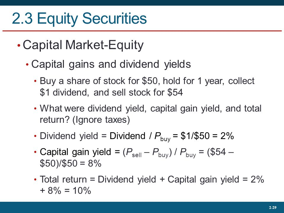 2-29 2.3 Equity Securities Capital Market-Equity Capital gains and dividend yields Buy a share of stock for $50, hold for 1 year, collect $1 dividend, and sell stock for $54 What were dividend yield, capital gain yield, and total return.