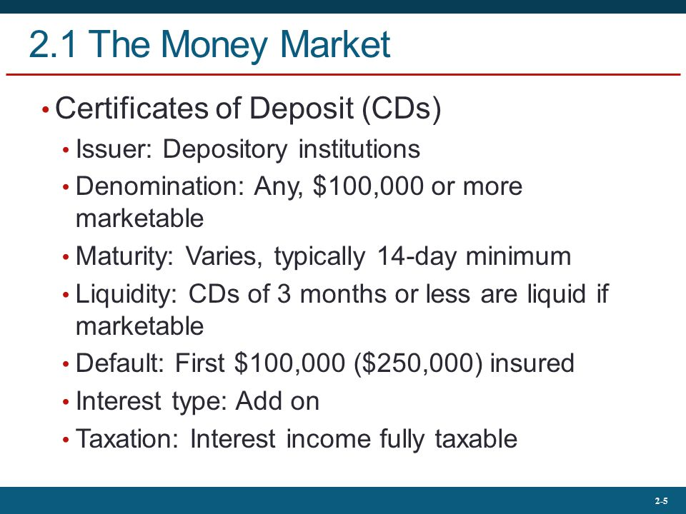 2-5 2.1 The Money Market Certificates of Deposit (CDs) Issuer: Depository institutions Denomination: Any, $100,000 or more marketable Maturity: Varies, typically 14-day minimum Liquidity: CDs of 3 months or less are liquid if marketable Default: First $100,000 ($250,000) insured Interest type: Add on Taxation: Interest income fully taxable