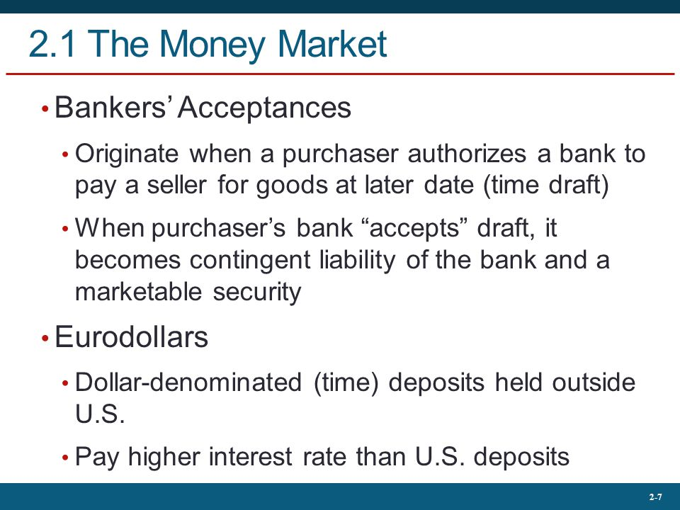 2-7 2.1 The Money Market Bankers' Acceptances Originate when a purchaser authorizes a bank to pay a seller for goods at later date (time draft) When purchaser's bank accepts draft, it becomes contingent liability of the bank and a marketable security Eurodollars Dollar-denominated (time) deposits held outside U.S.