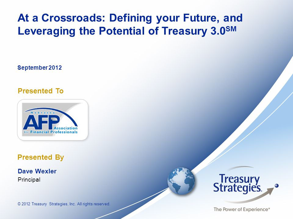 © 2012 Treasury Strategies, Inc. All rights reserved. Presented To Presented By At a Crossroads: Defining your Future, and Leveraging the Potential of