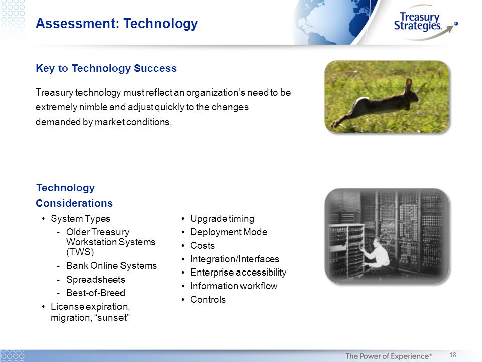 Assessment: Technology Key to Technology Success Treasury technology must reflect an organization's need to be extremely nimble and adjust quickly to the changes demanded by market conditions.