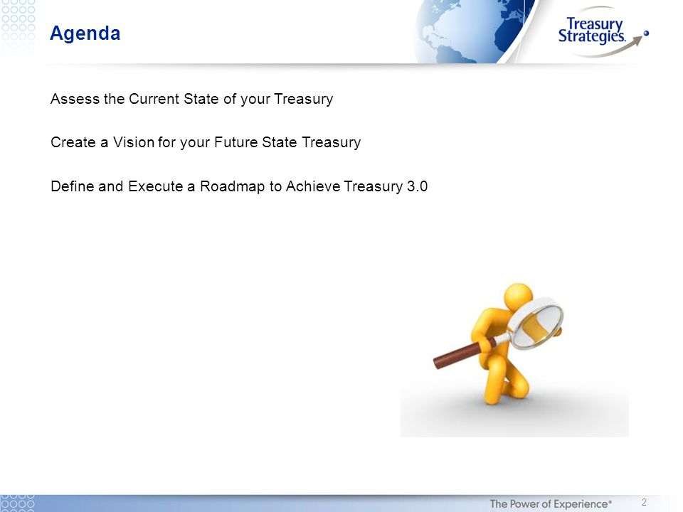 Agenda Assess the Current State of your Treasury Create a Vision for your Future State Treasury Define and Execute a Roadmap to Achieve Treasury 3.0 2
