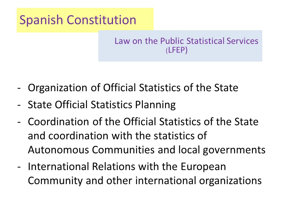 Spanish Constitution -Organization of Official Statistics of the State -State Official Statistics Planning -Coordination of the Official Statistics of the State and coordination with the statistics of Autonomous Communities and local governments -International Relations with the European Community and other international organizations Law on the Public Statistical Services ( LFEP)