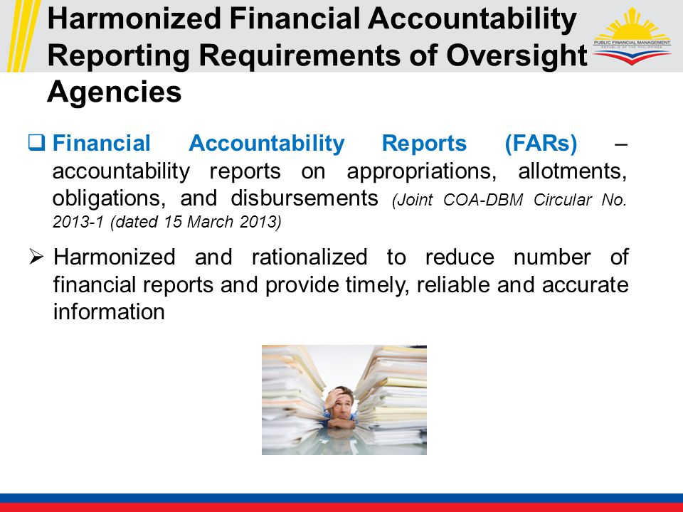 Harmonized Financial Accountability Reporting Requirements of Oversight Agencies  Financial Accountability Reports (FARs) – accountability reports on appropriations, allotments, obligations, and disbursements (Joint COA-DBM Circular No.